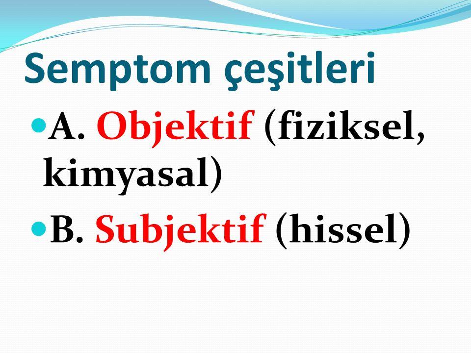 Semptom çeşitleri A. Objektif (fiziksel, kimyasal) B. Subjektif (hissel)