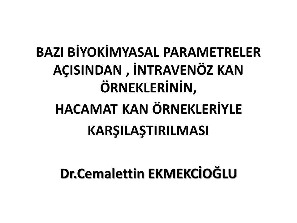 BAZI BİYOKİMYASAL PARAMETRELER AÇISINDAN, İNTRAVENÖZ KAN ÖRNEKLERİNİN, HACAMAT KAN ÖRNEKLERİYLE KARŞILAŞTIRILMASI Dr.Cemalettin EKMEKCİOĞLU