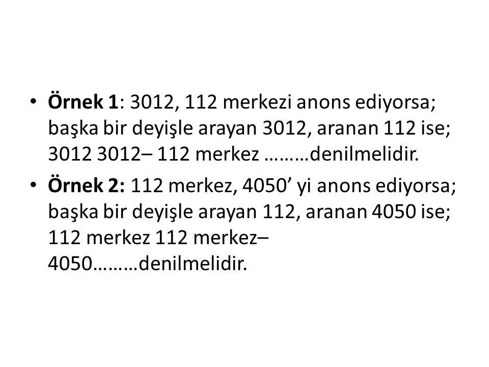 Örnek 1: 3012, 112 merkezi anons ediyorsa; başka bir deyişle arayan 3012, aranan 112 ise; 3012 3012– 112 merkez ………denilmelidir.