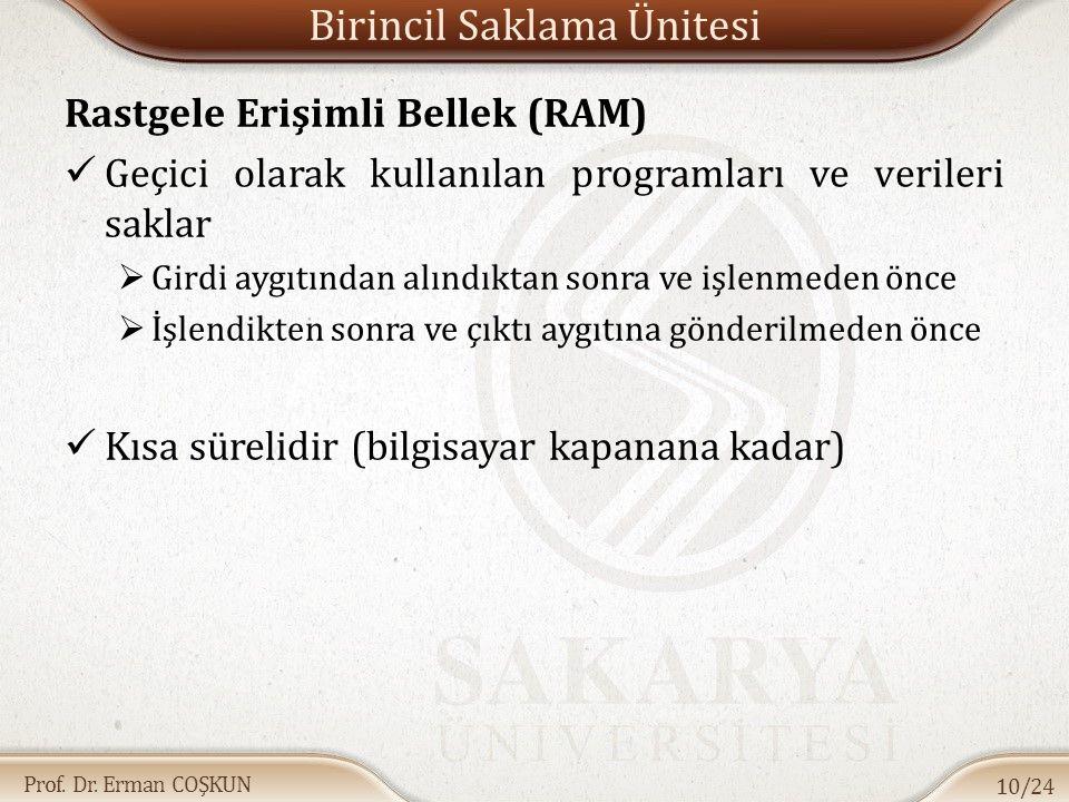 Prof. Dr. Erman COŞKUN Birincil Saklama Ünitesi Rastgele Erişimli Bellek (RAM) Geçici olarak kullanılan programları ve verileri saklar  Girdi aygıtın