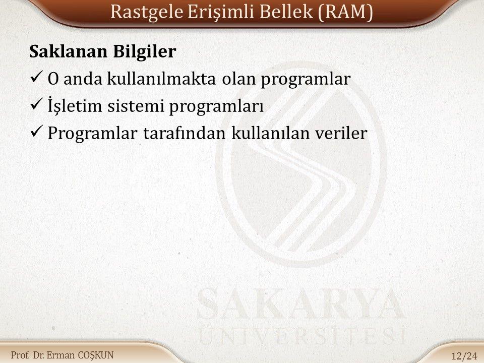 Prof. Dr. Erman COŞKUN Rastgele Erişimli Bellek (RAM) Saklanan Bilgiler O anda kullanılmakta olan programlar İşletim sistemi programları Programlar ta