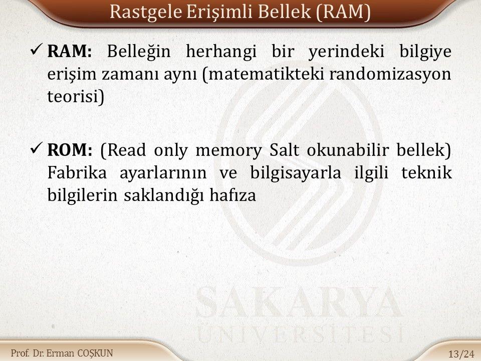 Prof. Dr. Erman COŞKUN Rastgele Erişimli Bellek (RAM) RAM: Belleğin herhangi bir yerindeki bilgiye erişim zamanı aynı (matematikteki randomizasyon teo