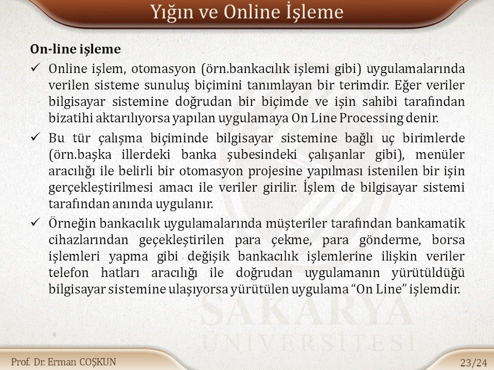 Prof. Dr. Erman COŞKUN Yığın ve Online İşleme On-line işleme Online işlem, otomasyon (örn.bankacılık işlemi gibi) uygulamalarında verilen sisteme sunu