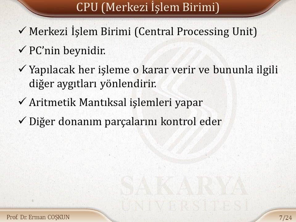 Prof. Dr. Erman COŞKUN CPU (Merkezi İşlem Birimi) Merkezi İşlem Birimi (Central Processing Unit) PC'nin beynidir. Yapılacak her işleme o karar verir v
