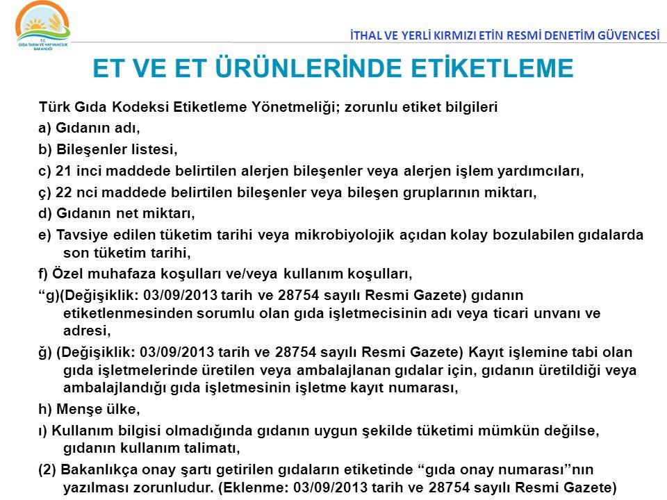 ET VE ET ÜRÜNLERİNDE ETİKETLEME Türk Gıda Kodeksi Etiketleme Yönetmeliği; zorunlu etiket bilgileri a) Gıdanın adı, b) Bileşenler listesi, c) 21 inci maddede belirtilen alerjen bileşenler veya alerjen işlem yardımcıları, ç) 22 nci maddede belirtilen bileşenler veya bileşen gruplarının miktarı, d) Gıdanın net miktarı, e) Tavsiye edilen tüketim tarihi veya mikrobiyolojik açıdan kolay bozulabilen gıdalarda son tüketim tarihi, f) Özel muhafaza koşulları ve/veya kullanım koşulları, g)(Değişiklik: 03/09/2013 tarih ve 28754 sayılı Resmi Gazete) gıdanın etiketlenmesinden sorumlu olan gıda işletmecisinin adı veya ticari unvanı ve adresi, ğ) (Değişiklik: 03/09/2013 tarih ve 28754 sayılı Resmi Gazete) Kayıt işlemine tabi olan gıda işletmelerinde üretilen veya ambalajlanan gıdalar için, gıdanın üretildiği veya ambalajlandığı gıda işletmesinin işletme kayıt numarası, h) Menşe ülke, ı) Kullanım bilgisi olmadığında gıdanın uygun şekilde tüketimi mümkün değilse, gıdanın kullanım talimatı, (2) Bakanlıkça onay şartı getirilen gıdaların etiketinde gıda onay numarası nın yazılması zorunludur.