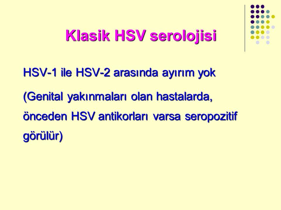Klasik HSV serolojisi HSV-1 ile HSV-2 arasında ayırım yok (Genital yakınmaları olan hastalarda, önceden HSV antikorları varsa seropozitif görülür)