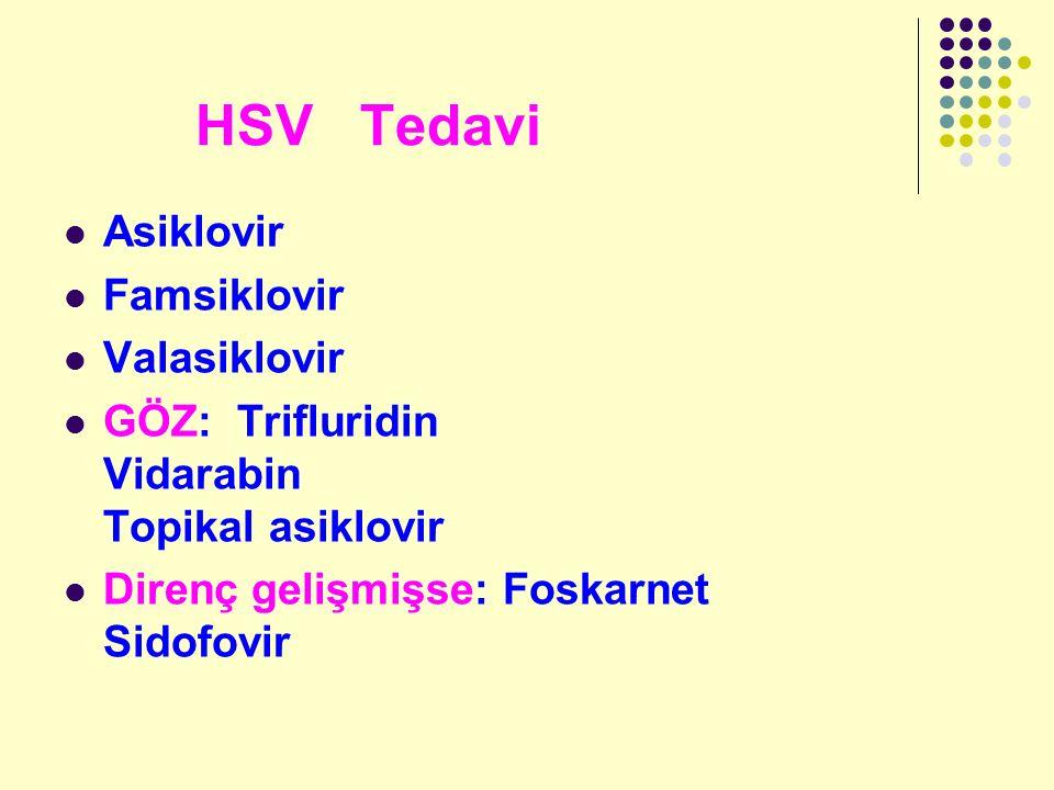 HSV Tedavi Asiklovir Famsiklovir Valasiklovir GÖZ: Trifluridin Vidarabin Topikal asiklovir Direnç gelişmişse: Foskarnet Sidofovir