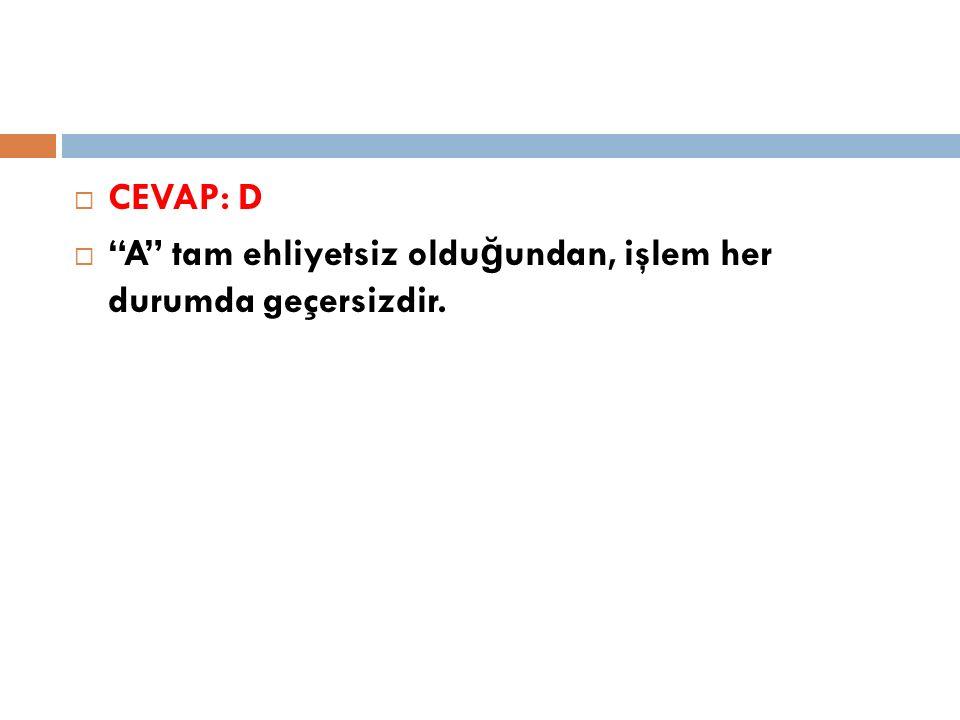 """ CEVAP: D  """"A"""" tam ehliyetsiz oldu ğ undan, işlem her durumda geçersizdir."""