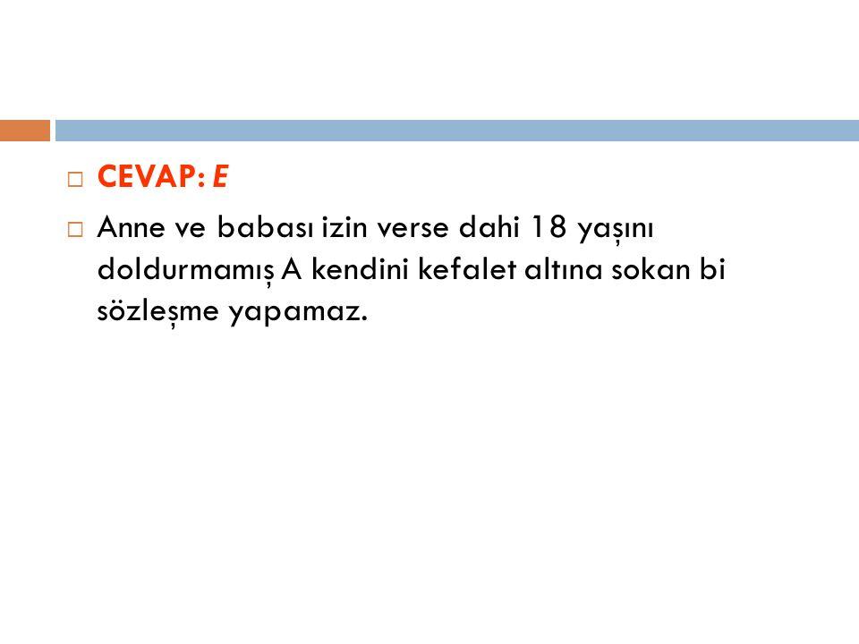  CEVAP: E  Anne ve babası izin verse dahi 18 yaşını doldurmamış A kendini kefalet altına sokan bi sözleşme yapamaz.
