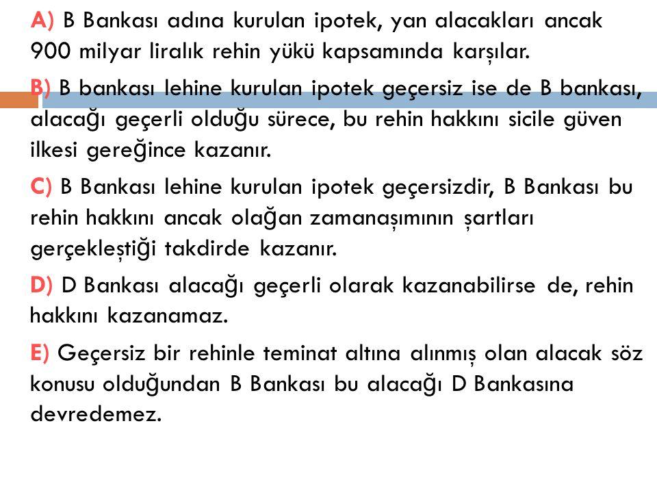 A) B Bankası adına kurulan ipotek, yan alacakları ancak 900 milyar liralık rehin yükü kapsamında karşılar. B) B bankası lehine kurulan ipotek geçersiz