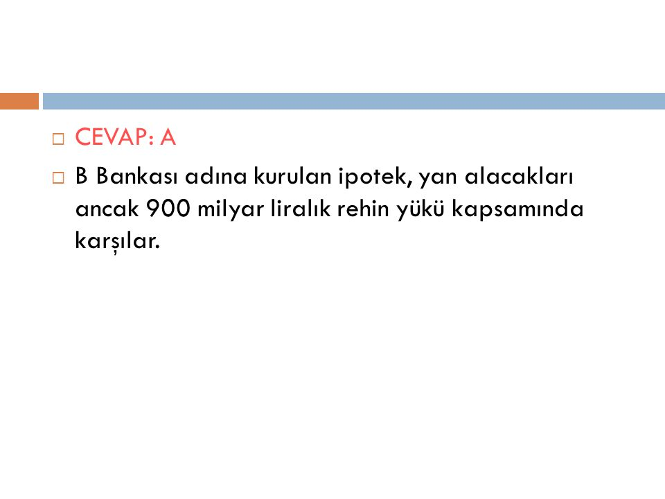  CEVAP: A  B Bankası adına kurulan ipotek, yan alacakları ancak 900 milyar liralık rehin yükü kapsamında karşılar.