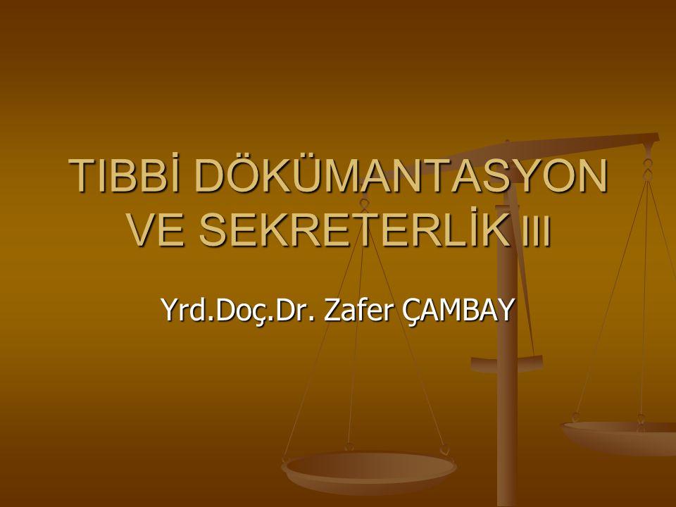 TIBBİ DÖKÜMANTASYON VE SEKRETERLİK III Yrd.Doç.Dr. Zafer ÇAMBAY