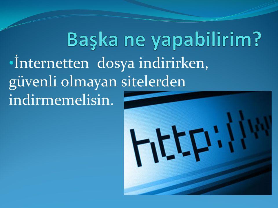 İnternetten dosya indirirken, güvenli olmayan sitelerden indirmemelisin.
