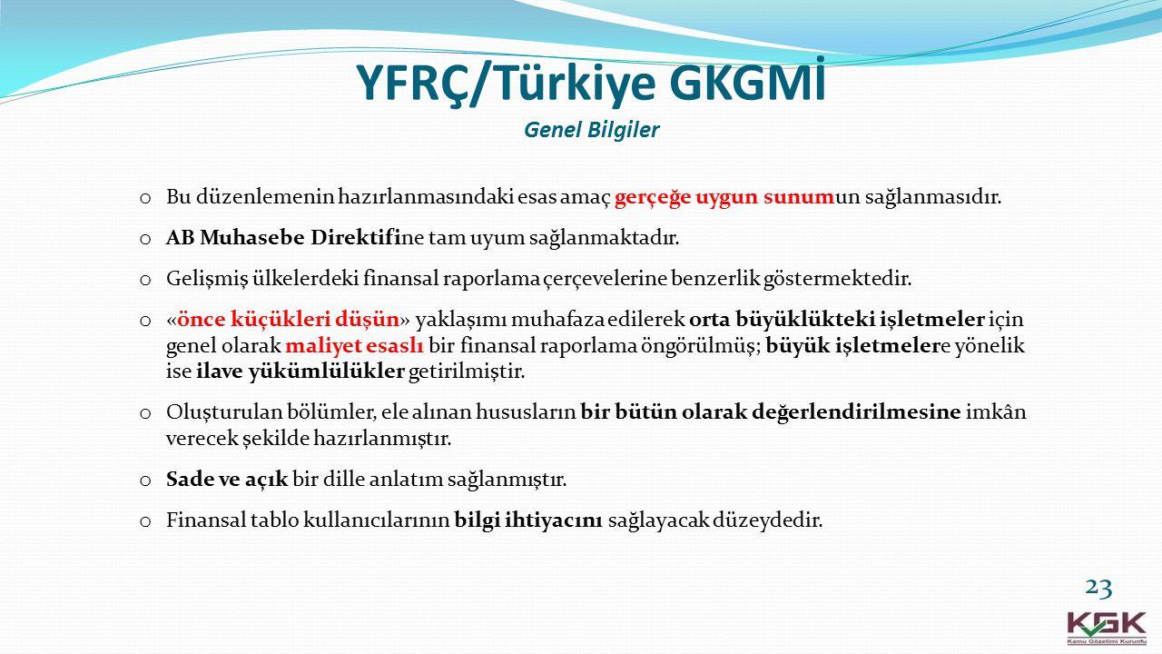YFRÇ/Türkiye GKGMİ Genel Bilgiler o Bu düzenlemenin hazırlanmasındaki esas amaç gerçeğe uygun sunumun sağlanmasıdır. o AB Muhasebe Direktifine tam uyu