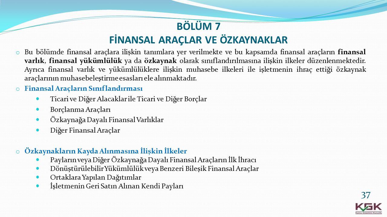 BÖLÜM 7 FİNANSAL ARAÇLAR VE ÖZKAYNAKLAR o Bu bölümde finansal araçlara ilişkin tanımlara yer verilmekte ve bu kapsamda finansal araçların finansal var