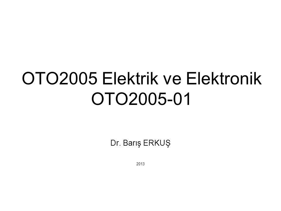 OTO2005 Elektrik ve Elektronik OTO2005-01 Dr. Barış ERKUŞ 2013