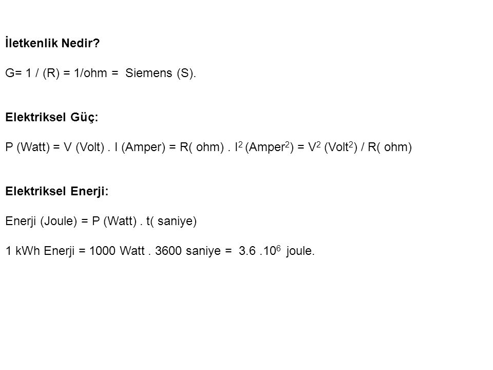 İletkenlik Nedir? G= 1 / (R) = 1/ohm = Siemens (S). Elektriksel Güç: P (Watt) = V (Volt). I (Amper) = R( ohm). I 2 (Amper 2 ) = V 2 (Volt 2 ) / R( ohm