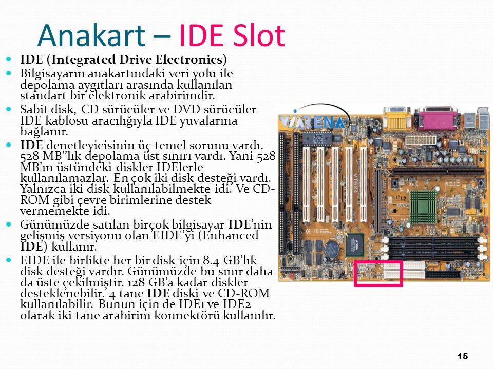 Anakart – IDE Slot IDE (Integrated Drive Electronics) Bilgisayarın anakartındaki veri yolu ile depolama aygıtları arasında kullanılan standart bir ele