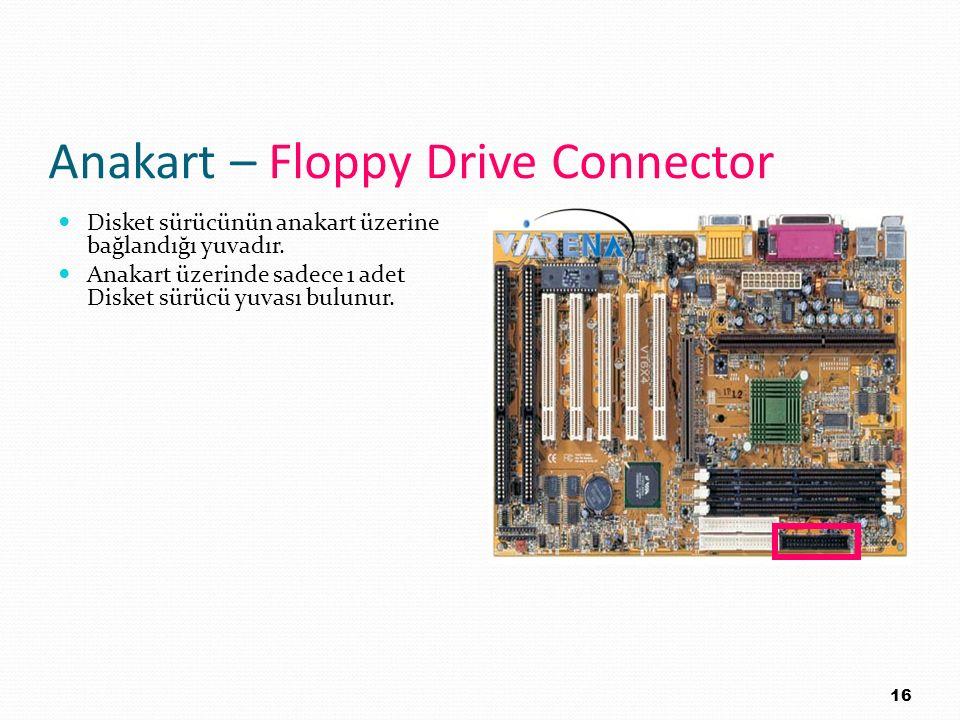 Anakart – Floppy Drive Connector Disket sürücünün anakart üzerine bağlandığı yuvadır. Anakart üzerinde sadece 1 adet Disket sürücü yuvası bulunur. 16