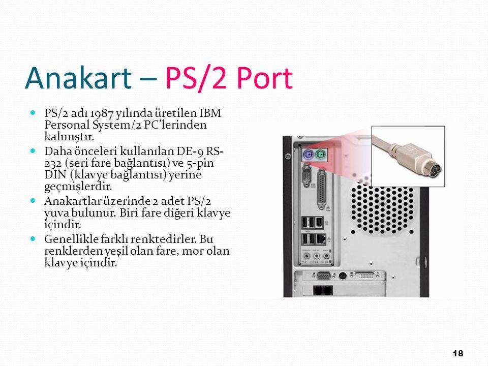 Anakart – PS/2 Port PS/2 adı 1987 yılında üretilen IBM Personal System/2 PC'lerinden kalmıştır. Daha önceleri kullanılan DE-9 RS- 232 (seri fare bağla