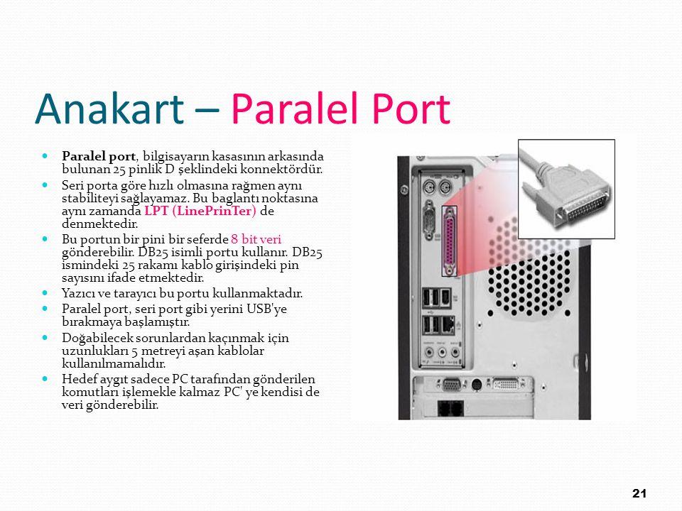 Anakart – Paralel Port Paralel port, bilgisayarın kasasının arkasında bulunan 25 pinlik D şeklindeki konnektördür. Seri porta göre hızlı olmasına rağm
