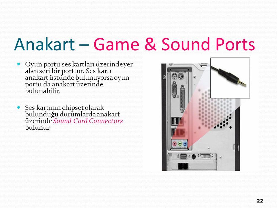 Anakart – Game & Sound Ports Oyun portu ses kartları üzerinde yer alan seri bir porttur. Ses kartı anakart üstünde bulunuyorsa oyun portu da anakart ü