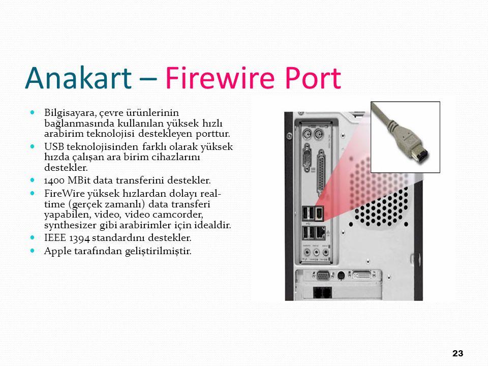 Anakart – Firewire Port Bilgisayara, çevre ürünlerinin bağlanmasında kullanılan yüksek hızlı arabirim teknolojisi destekleyen porttur. USB teknolojisi