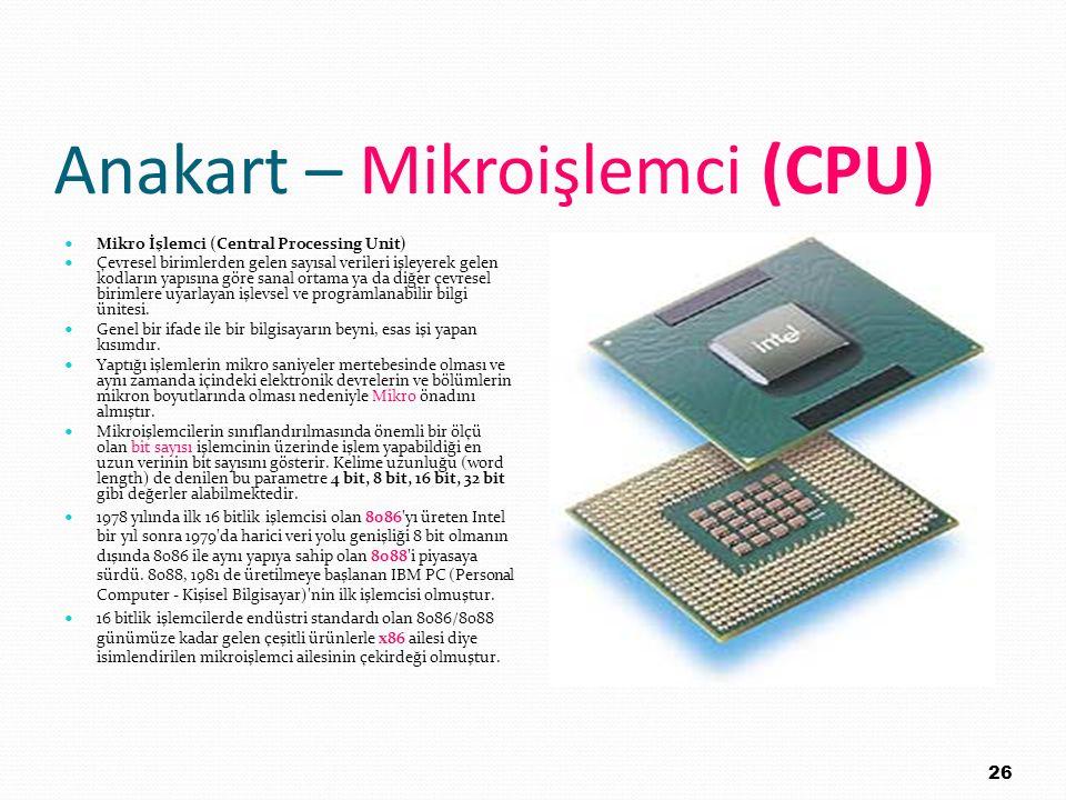 Anakart – Mikroişlemci (CPU) Mikro İşlemci (Central Processing Unit) Çevresel birimlerden gelen sayısal verileri işleyerek gelen kodların yapısına gör