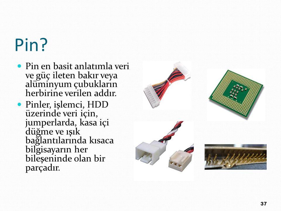 Pin? Pin en basit anlatımla veri ve güç ileten bakır veya alüminyum çubukların herbirine verilen addır. Pinler, işlemci, HDD üzerinde veri için, jumpe