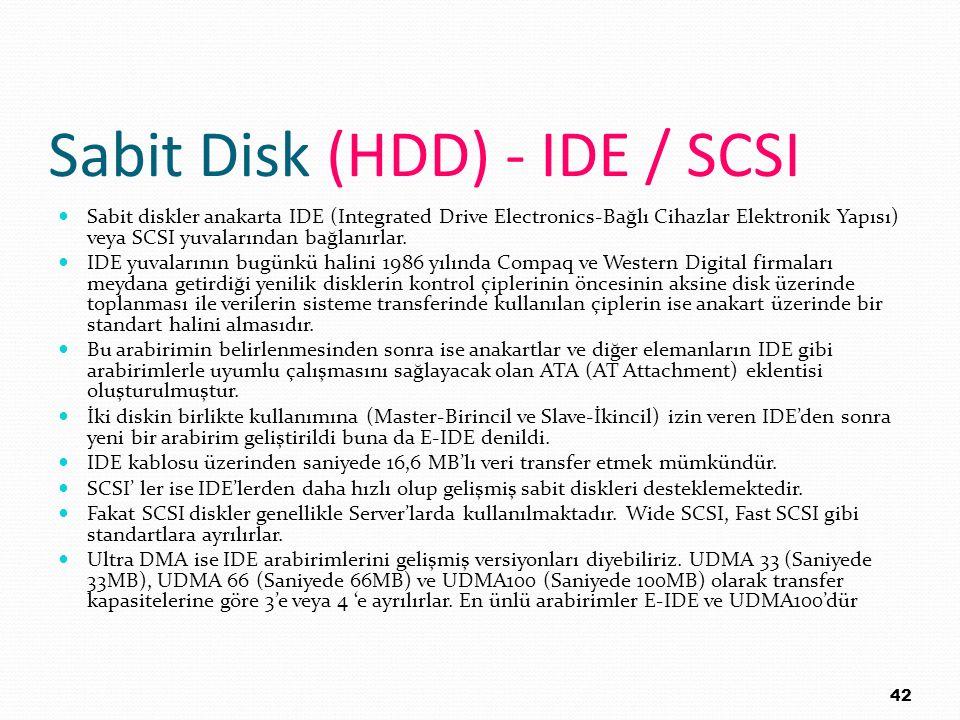 Sabit Disk (HDD) - IDE / SCSI Sabit diskler anakarta IDE (Integrated Drive Electronics-Bağlı Cihazlar Elektronik Yapısı) veya SCSI yuvalarından bağlan