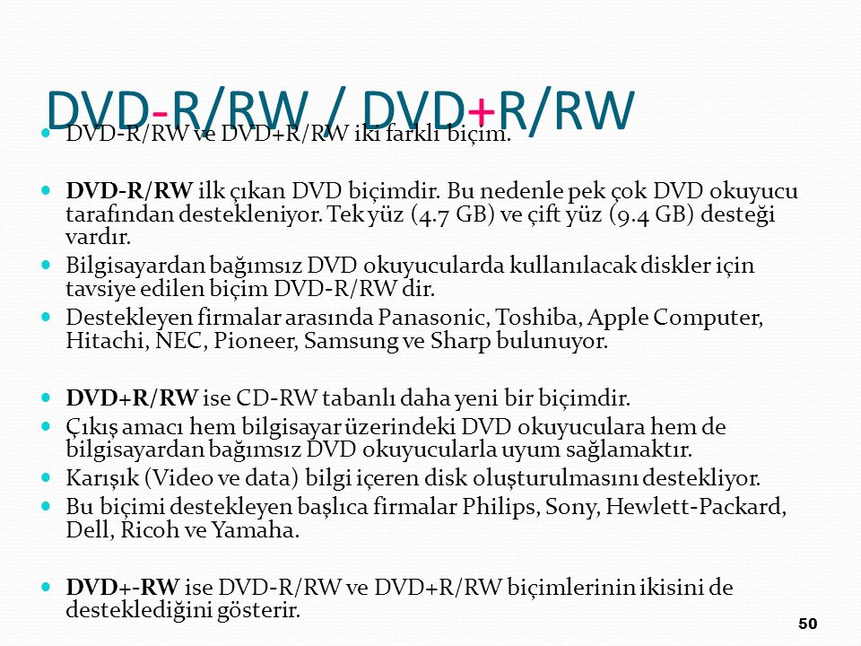 DVD-R/RW / DVD+R/RW DVD-R/RW ve DVD+R/RW iki farklı biçim. DVD-R/RW ilk çıkan DVD biçimdir. Bu nedenle pek çok DVD okuyucu tarafından destekleniyor. T