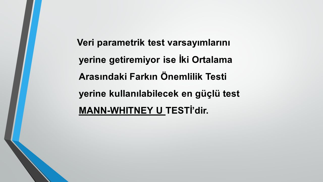 Veri parametrik test varsayımlarını yerine getiremiyor ise İki Ortalama Arasındaki Farkın Önemlilik Testi yerine kullanılabilecek en güçlü test MANN-W