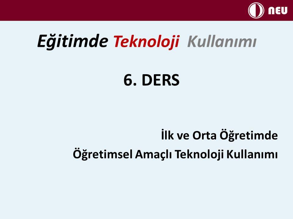 6. DERS İlk ve Orta Öğretimde Öğretimsel Amaçlı Teknoloji Kullanımı Eğitimde Teknoloji Kullanımı