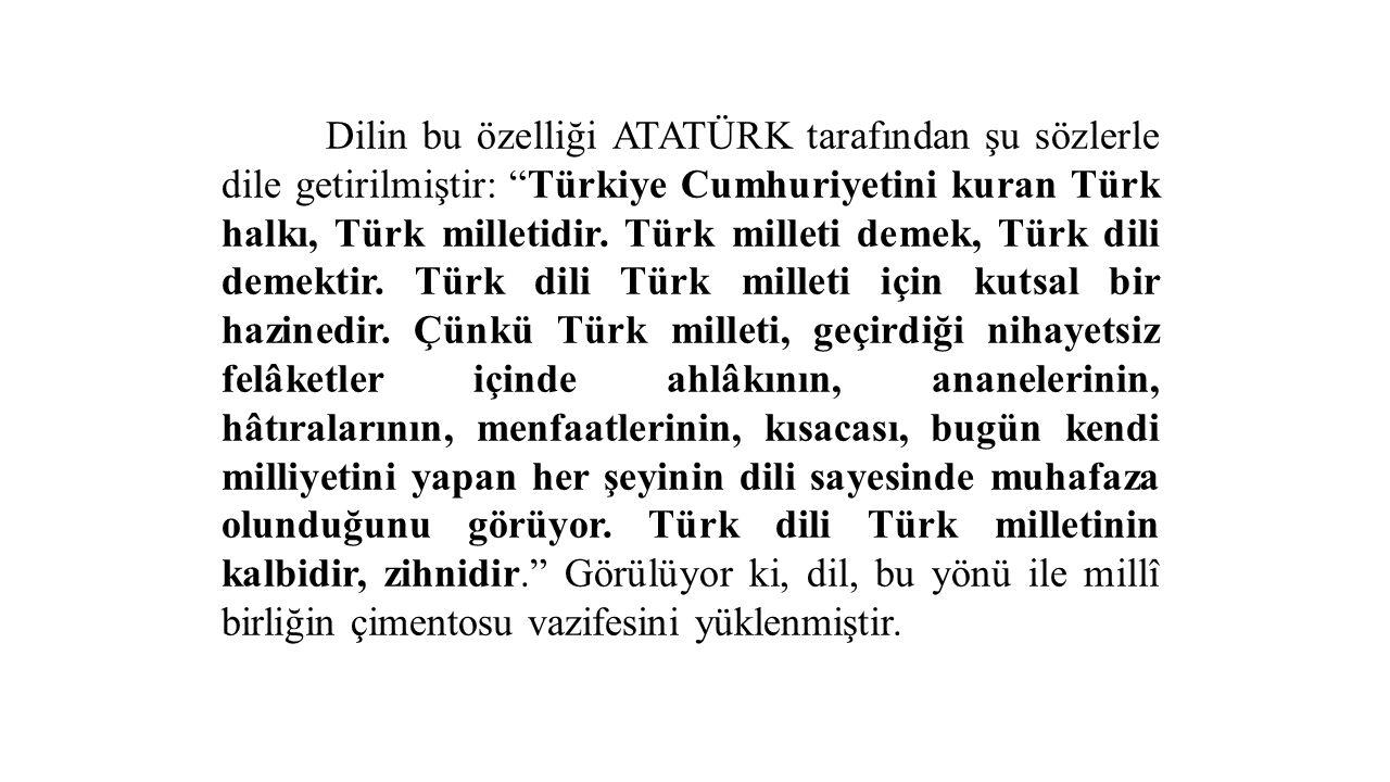 Dilin bu özelliği ATATÜRK tarafından şu sözlerle dile getirilmiştir: Türkiye Cumhuriyetini kuran Türk halkı, Türk milletidir.