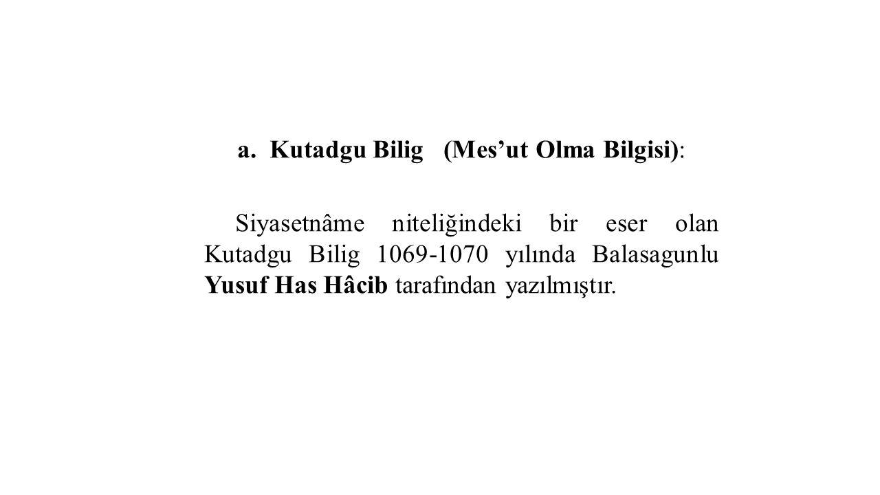 a. Kutadgu Bilig (Mes'ut Olma Bilgisi): Siyasetnâme niteliğindeki bir eser olan Kutadgu Bilig 1069-1070 yılında Balasagunlu Yusuf Has Hâcib tarafından