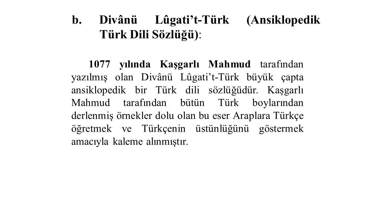 b. Divânü Lûgati't-Türk (Ansiklopedik Türk Dili Sözlüğü): 1077 yılında Kaşgarlı Mahmud tarafından yazılmış olan Divânü Lûgati't-Türk büyük çapta ansik