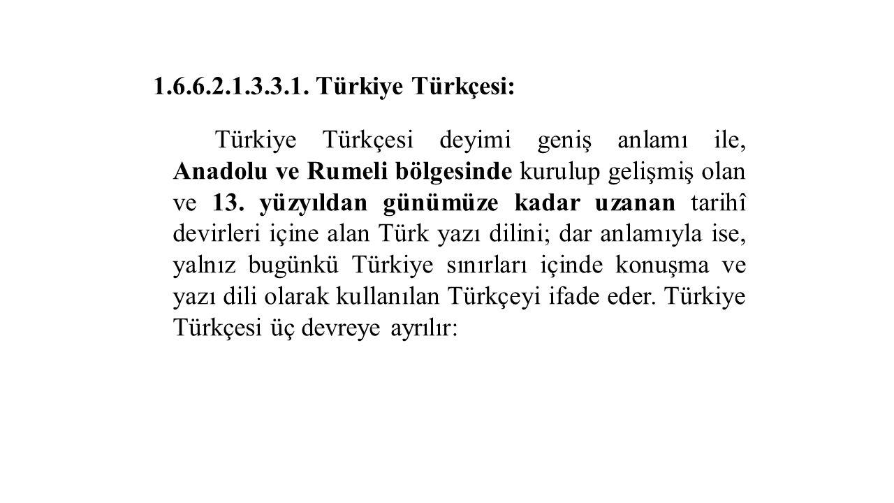 1.6.6.2.1.3.3.1. Türkiye Türkçesi: Türkiye Türkçesi deyimi geniş anlamı ile, Anadolu ve Rumeli bölgesinde kurulup gelişmiş olan ve 13. yüzyıldan günüm