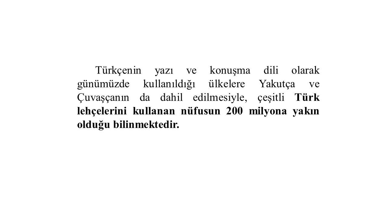 Türkçenin yazı ve konuşma dili olarak günümüzde kullanıldığı ülkelere Yakutça ve Çuvaşçanın da dahil edilmesiyle, çeşitli Türk lehçelerini kullanan nüfusun 200 milyona yakın olduğu bilinmektedir.