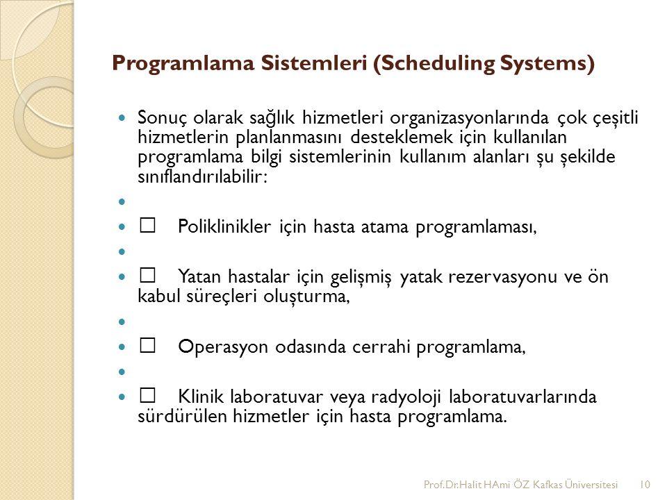 Programlama Sistemleri (Scheduling Systems) Sonuç olarak sa ğ lık hizmetleri organizasyonlarında çok çeşitli hizmetlerin planlanmasını desteklemek için kullanılan programlama bilgi sistemlerinin kullanım alanları şu şekilde sınıflandırılabilir: •Poliklinikler için hasta atama programlaması, •Yatan hastalar için gelişmiş yatak rezervasyonu ve ön kabul süreçleri oluşturma, •Operasyon odasında cerrahi programlama, •Klinik laboratuvar veya radyoloji laboratuvarlarında sürdürülen hizmetler için hasta programlama.