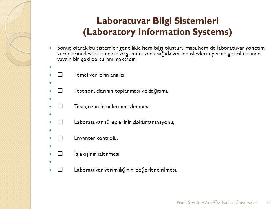 Laboratuvar Bilgi Sistemleri (Laboratory Information Systems) Sonuç olarak bu sistemler genellikle hem bilgi oluşturulması, hem de laboratuvar yönetim süreçlerini desteklemekte ve günümüzde aşa ğ ıda verilen işlevlerin yerine getirilmesinde yaygın bir şekilde kullanılmaktadır: •Temel verilerin analizi, •Test sonuçlarının toplanması ve da ğ ıtımı, •Test çözümlemelerinin izlenmesi, •Laboratuvar süreçlerinin dokümantasyonu, •Envanter kontrolü, • İ ş akışının izlenmesi, •Laboratuvar verimlili ğ inin de ğ erlendirilmesi.