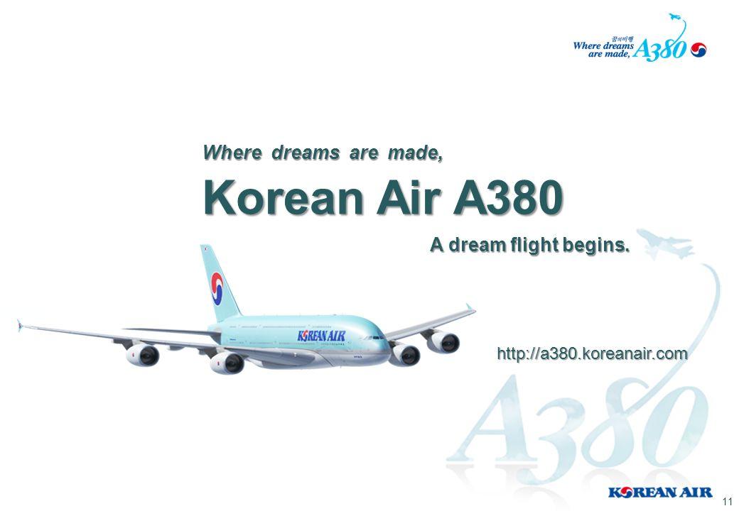 Korean Air A380 Korean Air A380 Where dreams are made, A dream flight begins. http://a380.koreanair.com 11