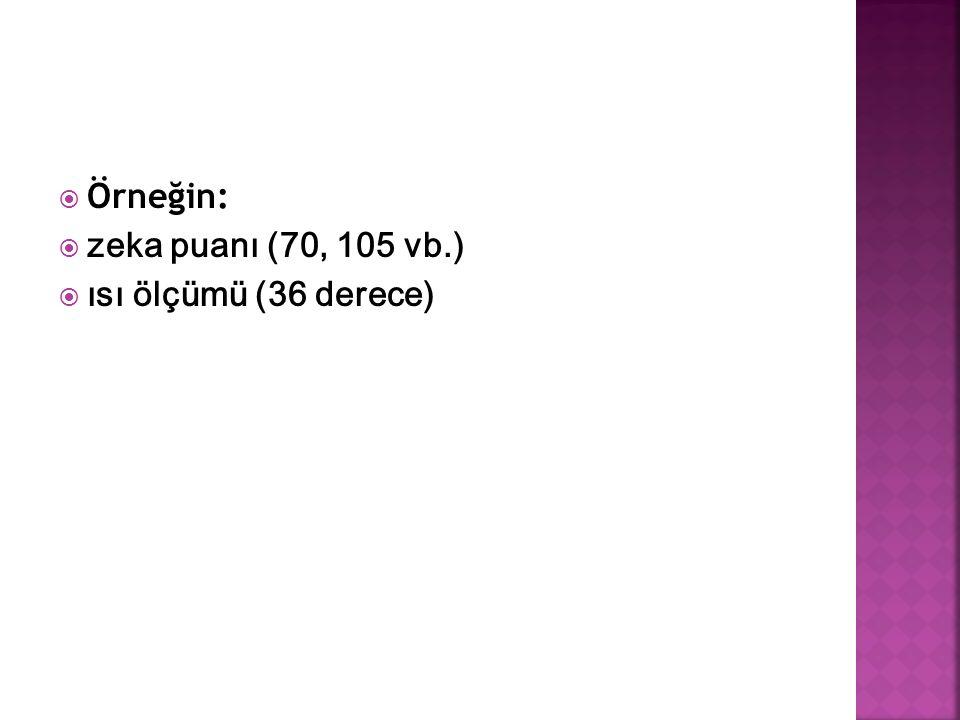  Örneğin:  zeka puanı (70, 105 vb.)  ısı ölçümü (36 derece)