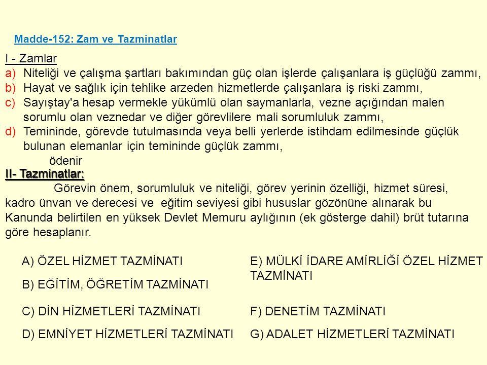 Madde-152: Zam ve Tazminatlar I - Zamlar a)Niteliği ve çalışma şartları bakımından güç olan işlerde çalışanlara iş güçlüğü zammı, b)Hayat ve sağlık iç