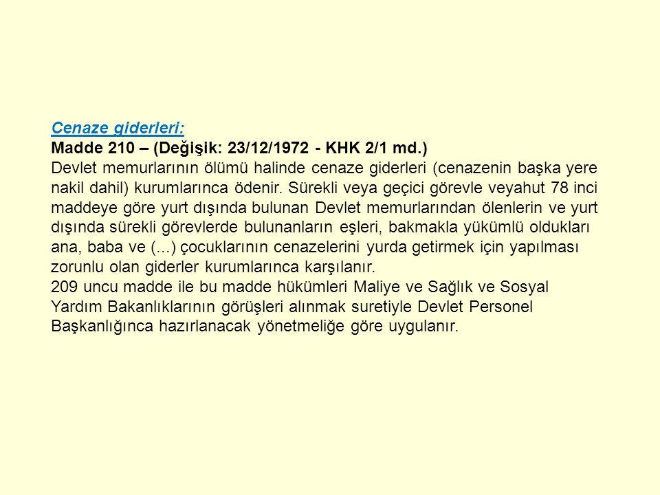 Cenaze giderleri: Madde 210 – (Değişik: 23/12/1972 - KHK 2/1 md.) Devlet memurlarının ölümü halinde cenaze giderleri (cenazenin başka yere nakil dahil) kurumlarınca ödenir.
