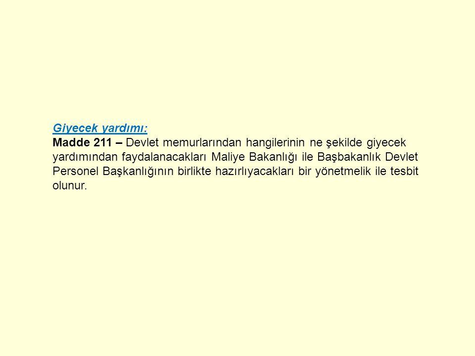 Giyecek yardımı: Madde 211 – Devlet memurlarından hangilerinin ne şekilde giyecek yardımından faydalanacakları Maliye Bakanlığı ile Başbakanlık Devlet Personel Başkanlığının birlikte hazırlıyacakları bir yönetmelik ile tesbit olunur.