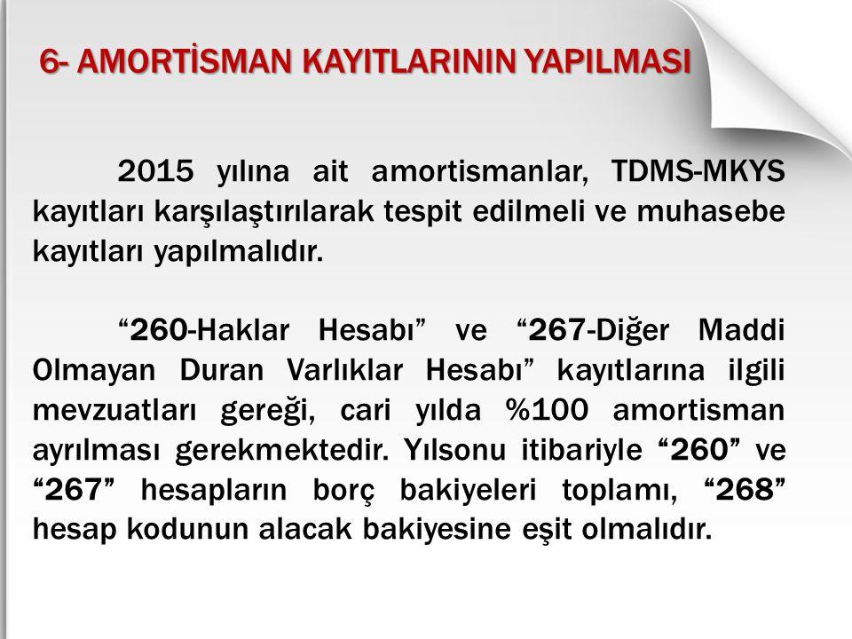 6- AMORTİSMAN KAYITLARININ YAPILMASI 2015 yılına ait amortismanlar, TDMS-MKYS kayıtları karşılaştırılarak tespit edilmeli ve muhasebe kayıtları yapılm
