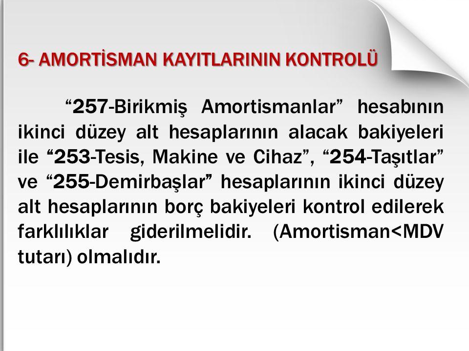 """6- AMORTİSMAN KAYITLARININ KONTROLÜ """"257-Birikmiş Amortismanlar"""" hesabının ikinci düzey alt hesaplarının alacak bakiyeleri ile """"253-Tesis, Makine ve C"""