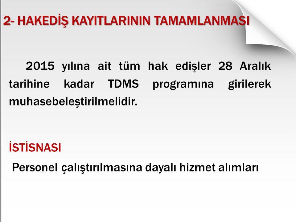 2- HAKEDİŞ KAYITLARININ TAMAMLANMASI 2015 yılına ait tüm hak edişler 28 Aralık tarihine kadar TDMS programına girilerek muhasebeleştirilmelidir. İSTİS