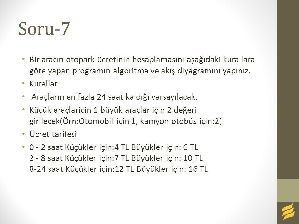 Soru-7 Bir aracın otopark ücretinin hesaplamasını aşağıdaki kurallara göre yapan programın algoritma ve akış diyagramını yapınız. Kurallar: Araçların
