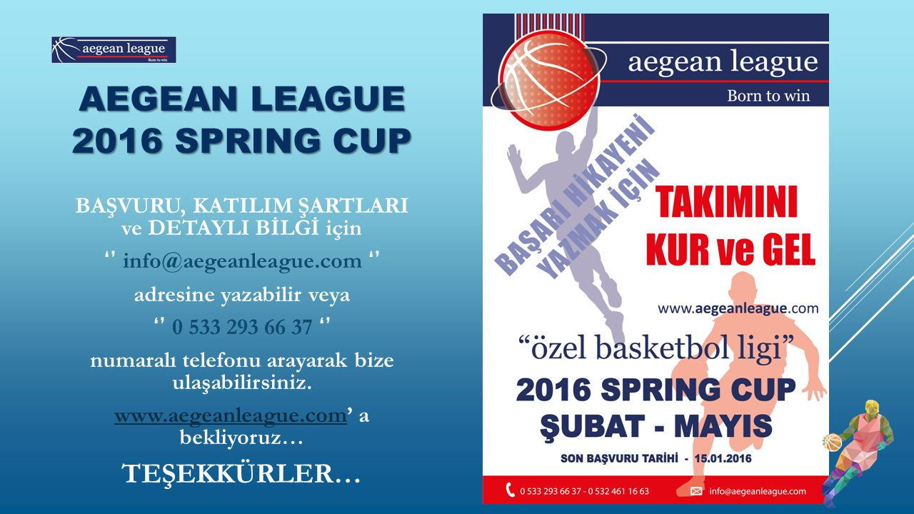 AEGEAN LEAGUE 2016 SPRING CUP BAŞVURU, KATILIM ŞARTLARI ve DETAYLI BİLGİ için '' info@aegeanleague.com '' adresine yazabilir veya '' 0 533 293 66 37 '' numaralı telefonu arayarak bize ulaşabilirsiniz.